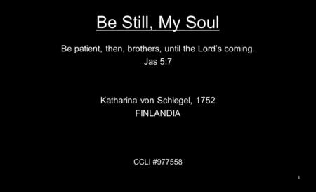 Be Still, My Soul Be patient, then, brothers, until the Lord's coming. Jas 5:7 Katharina von Schlegel, 1752 FINLANDIA CCLI #977558 1.