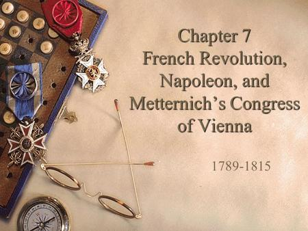 Chapter 7 French Revolution, Napoleon, and Metternich's Congress of Vienna 1789-1815.