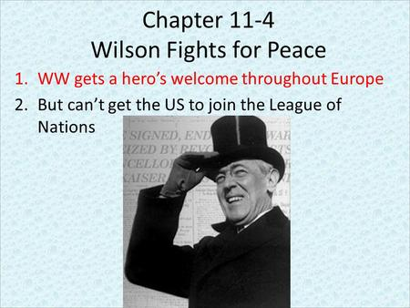 Chapter 11-4 Wilson Fights for Peace 1.WW gets a hero's welcome throughout Europe 2.But can't get the US to join the League of Nations.