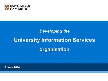 Developing the University Information Services organisation 6 June 2014.