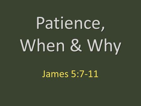Patience, When & Why James 5:7-11. Be patient, therefore, brothers, until the coming of the Lord. See how the farmer waits for the precious fruit of.