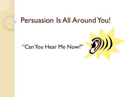 "Persuasion Is All Around You! ""Can You Hear Me Now?"""