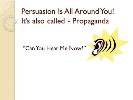 "Persuasion Is All Around You! It's also called - Propaganda ""Can You Hear Me Now?"""