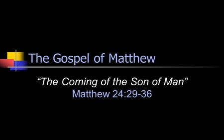 "The Gospel of Matthew ""The Coming of the Son of Man"" Matthew 24:29-36."