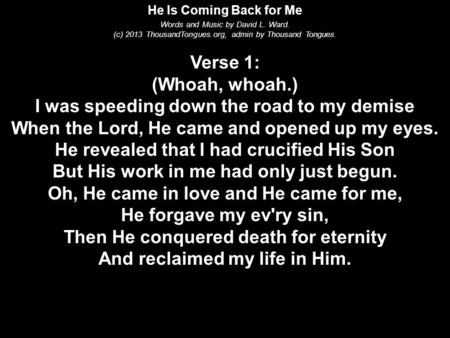 He Is Coming Back for Me Words and Music by David L. Ward. (c) 2013 ThousandTongues.org, admin by Thousand Tongues. Verse 1: (Whoah, whoah.) I was speeding.