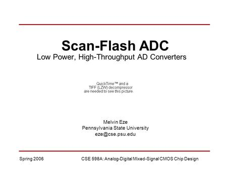 Spring 2006CSE 598A: Analog-Digital Mixed-Signal CMOS Chip Design Scan-Flash ADC Low Power, High-Throughput AD Converters Melvin Eze Pennsylvania State.