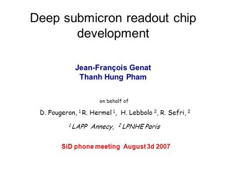 Deep submicron readout chip development on behalf of D. Fougeron, 1 R. Hermel 1, H. Lebbolo 2, R. Sefri, 2 1 LAPP Annecy, 2 LPNHE Paris SiD phone meeting.
