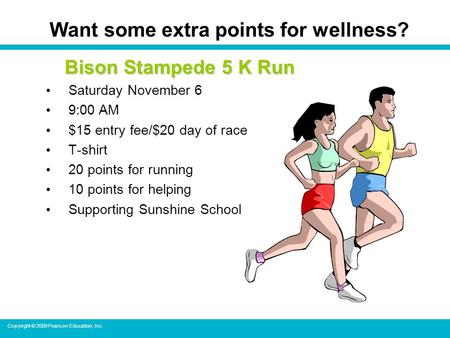 Copyright © 2009 Pearson Education, Inc. Want some extra points for wellness? Bison Stampede 5 K Run Saturday November 6 9:00 AM $15 entry fee/$20 day.