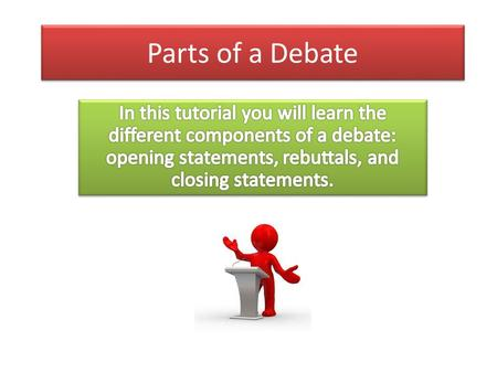 Parts of a Debate. Opening Statements Organization It must have an intro, body, and conclusion Try to think of a slogan to tie everything together Argument.