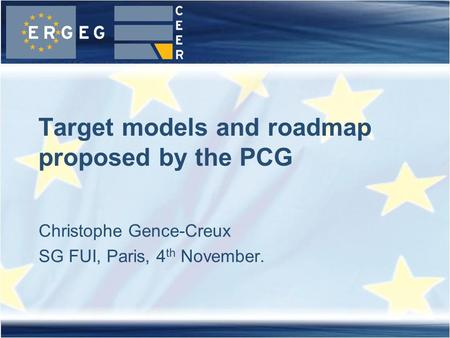 Christophe Gence-Creux SG FUI, Paris, 4 th November. Target models and roadmap proposed by the PCG.