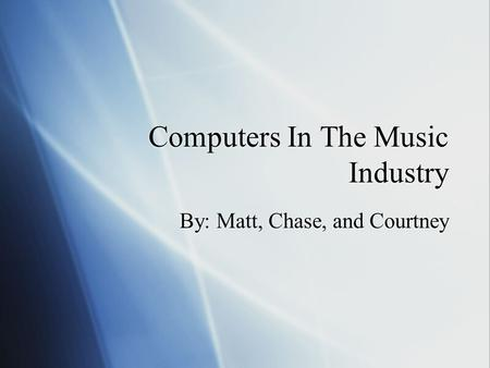 Computers In The Music Industry By: Matt, Chase, and Courtney.