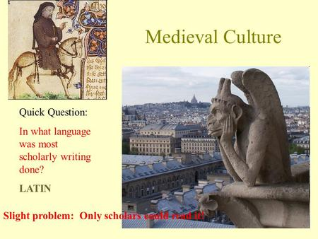 Medieval Culture Quick Question: In what language was most scholarly writing done? LATIN Slight problem: Only scholars could read it!