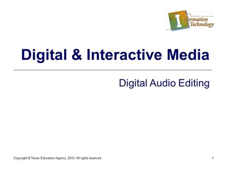 Copyright © Texas Education Agency, 2013. All rights reserved.1 Digital & Interactive Media Digital Audio Editing.