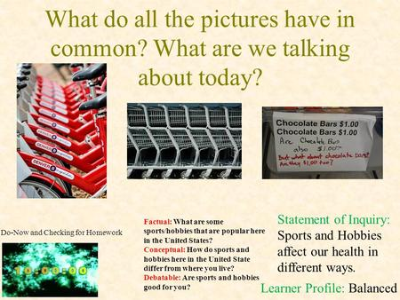 What do all the pictures have in common? What are we talking about today? Learner Profile: Balanced Statement of Inquiry: Sports and Hobbies affect our.