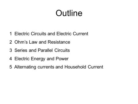 Outline 1 Electric Circuits and Electric Current 2 Ohm's Law and Resistance 3 Series and Parallel Circuits 4 Electric Energy and Power 5 Alternating currents.
