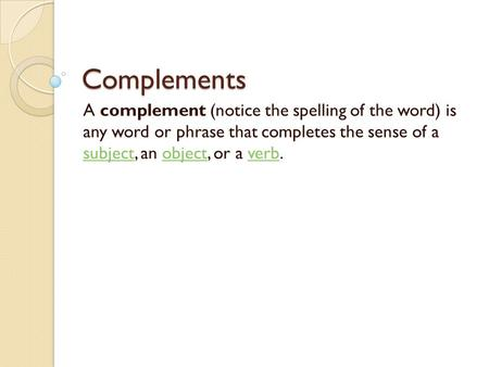 Complements A complement (notice the spelling of the word) is any word or phrase that completes the sense of a subject, an object, or a verb. subjectobjectverb.