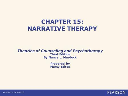 CHAPTER 15: NARRATIVE THERAPY Theories of Counseling and Psychotherapy Third Edition By Nancy L. Murdock Prepared by Marcy Stites.