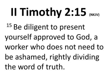 II Timothy 2:15 (NKJV)  15 Be diligent to present yourself approved to God, a worker who does not need to be ashamed, rightly dividing the word of truth.