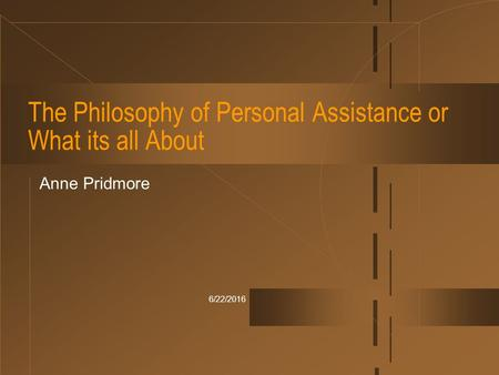 6/22/2016 The Philosophy of Personal Assistance or What its all About Anne Pridmore.