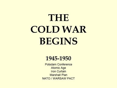 THE COLD WAR BEGINS 1945-1950 Potsdam Conference Atomic Age Iron Curtain Marshall Plan NATO / WARSAW PACT.