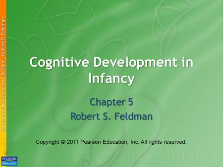 Cognitive Development in Infancy Chapter 5 Robert S. Feldman Copyright © 2011 Pearson Education, Inc. All rights reserved.