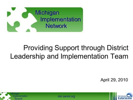 Min.cenmi.org Michigan Implementation Network Providing Support through District Leadership and Implementation Team April 29, 2010 Michigan Implementation.