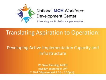 Translating Aspiration to Operation: Developing Active Implementation Capacity and Infrastructure W. Oscar Fleming; MSPH Tuesday, September 29 th 2:30-4:00pm.