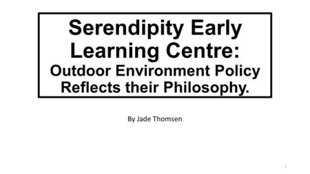 Serendipity Early Learning Centre: Outdoor Environment Policy Reflects their Philosophy. By Jade Thomsen 1.