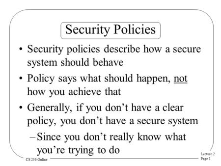 Lecture 2 Page 1 CS 236 Online Security Policies Security policies describe how a secure system should behave Policy says what should happen, not how you.