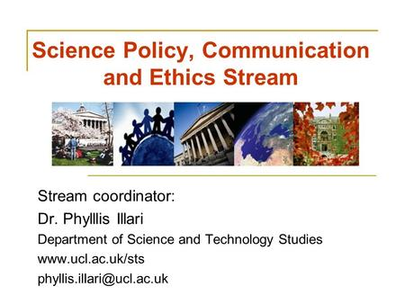 Science Policy, Communication and Ethics Stream Stream coordinator: Dr. Phylllis Illari Department of Science and Technology Studies www.ucl.ac.uk/sts.