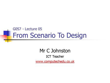 G057 - Lecture 05 From Scenario To Design Mr C Johnston ICT Teacher www.computechedu.co.uk.