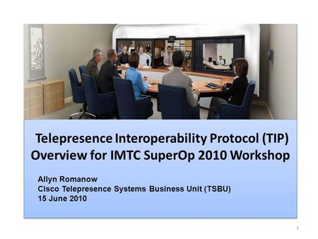 Telepresence Interoperability Protocol (TIP) Overview for IMTC SuperOp 2010 Workshop 1 Allyn Romanow Cisco Telepresence Systems Business Unit (TSBU) 15.