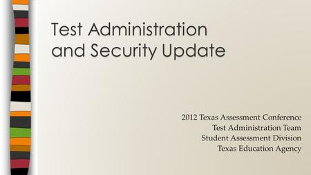 2012 Texas Assessment Conference Test Administration Team Student Assessment Division Texas Education Agency Test Administration and Security Update.