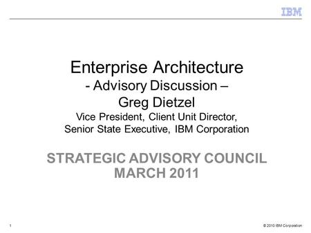© 2010 IBM Corporation STRATEGIC ADVISORY COUNCIL MARCH 2011 Enterprise Architecture - Advisory Discussion – Greg Dietzel Vice President, Client Unit Director,