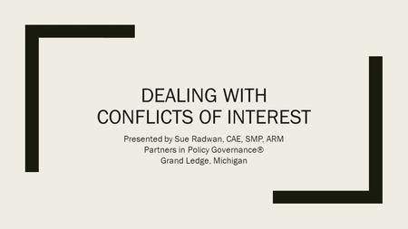 DEALING WITH CONFLICTS OF INTEREST Presented by Sue Radwan, CAE, SMP, ARM Partners in Policy Governance® Grand Ledge, Michigan.