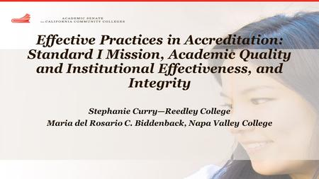 Effective Practices in Accreditation: Standard I Mission, Academic Quality and Institutional Effectiveness, and Integrity Stephanie Curry—Reedley College.