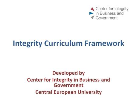 Integrity Curriculum Framework Developed by Center for Integrity in Business and Government Central European University.