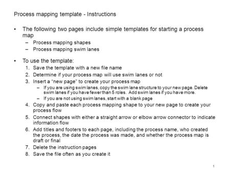1 Process mapping template - Instructions The following two pages include simple templates for starting a process map –Process mapping shapes –Process.