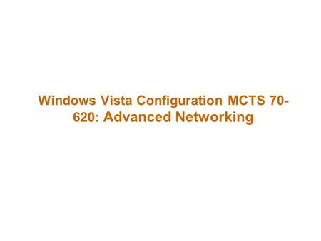 Windows Vista Configuration MCTS 70- 620: Advanced Networking.