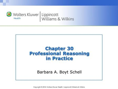 Copyright © 2014 Wolters Kluwer Health | Lippincott Williams & Wilkins Chapter 30 Professional Reasoning in Practice Barbara A. Boyt Schell.