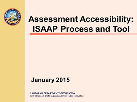CALIFORNIA DEPARTMENT OF EDUCATION Tom Torlakson, State Superintendent of Public Instruction January 2015 Assessment Accessibility: ISAAP Process and Tool.