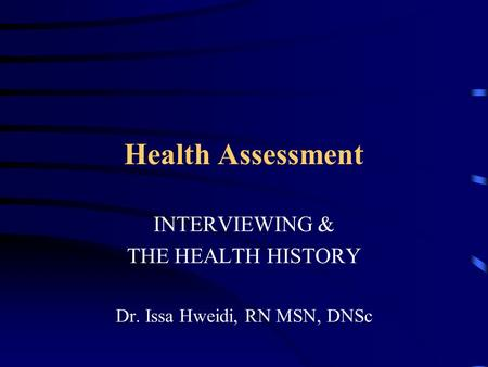 Health Assessment INTERVIEWING & THE HEALTH HISTORY Dr. Issa Hweidi, RN MSN, DNSc.
