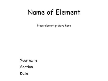 Name of Element Place element picture here Your name Section Date.