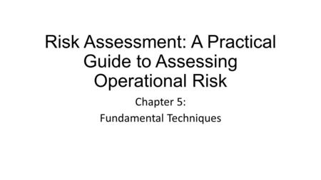 Risk Assessment: A Practical Guide to Assessing Operational Risk Chapter 5: Fundamental Techniques.