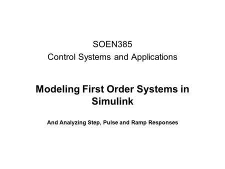 Modeling First Order Systems in Simulink And Analyzing Step, Pulse and Ramp Responses SOEN385 Control Systems and Applications.