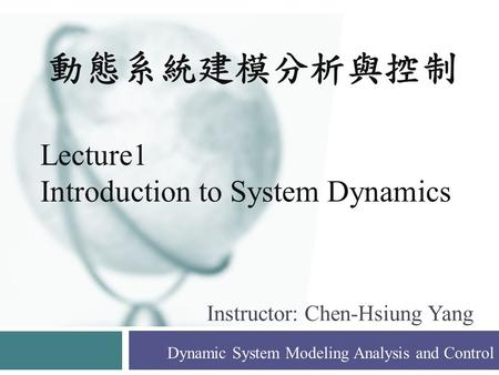 Instructor: Chen-Hsiung Yang Dynamic System Modeling Analysis and Control 動態系統建模分析與控制 Lecture1 Introduction to System Dynamics.