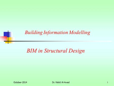 BIM in Structural Design October-2014Dr. Walid Al-Awad 1 Building Information Modelling.
