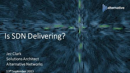 Is SDN Delivering? Jez Clark Solutions Architect Alternative Networks 13 th September 2013.