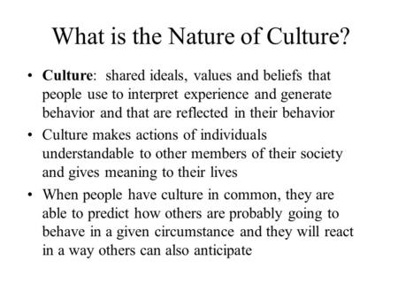 What is the Nature of Culture? Culture: shared ideals, values and beliefs that people use to interpret experience and generate behavior and that are reflected.