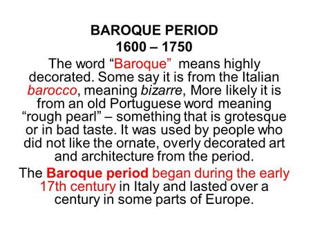 "BAROQUE PERIOD 1600 – 1750 The word ""Baroque"" means highly decorated. Some say it is from the Italian barocco, meaning bizarre, More likely it is from."